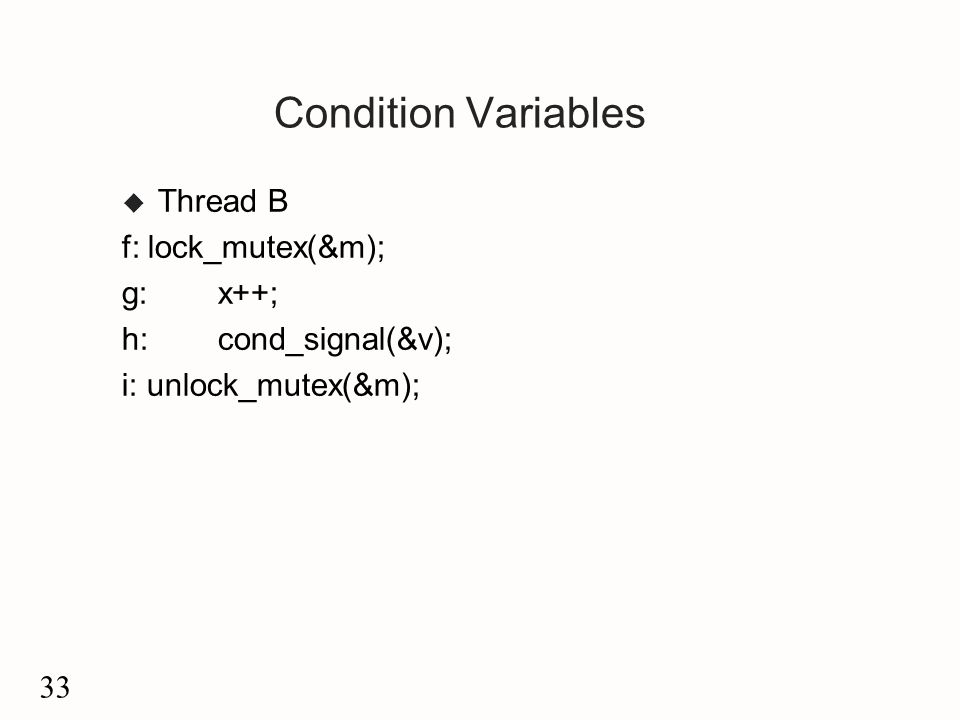 33 Condition Variables u Thread B f: lock_mutex(&m); g:x++; h: cond_signal(&v); i: unlock_mutex(&m);