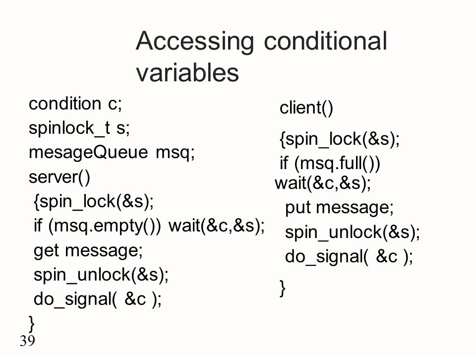 39 Accessing conditional variables condition c; spinlock_t s; mesageQueue msq; server() {spin_lock(&s); if (msq.empty()) wait(&c,&s); get message; spin_unlock(&s); do_signal( &c ); } client() {spin_lock(&s); if (msq.full()) wait(&c,&s); put message; spin_unlock(&s); do_signal( &c ); }