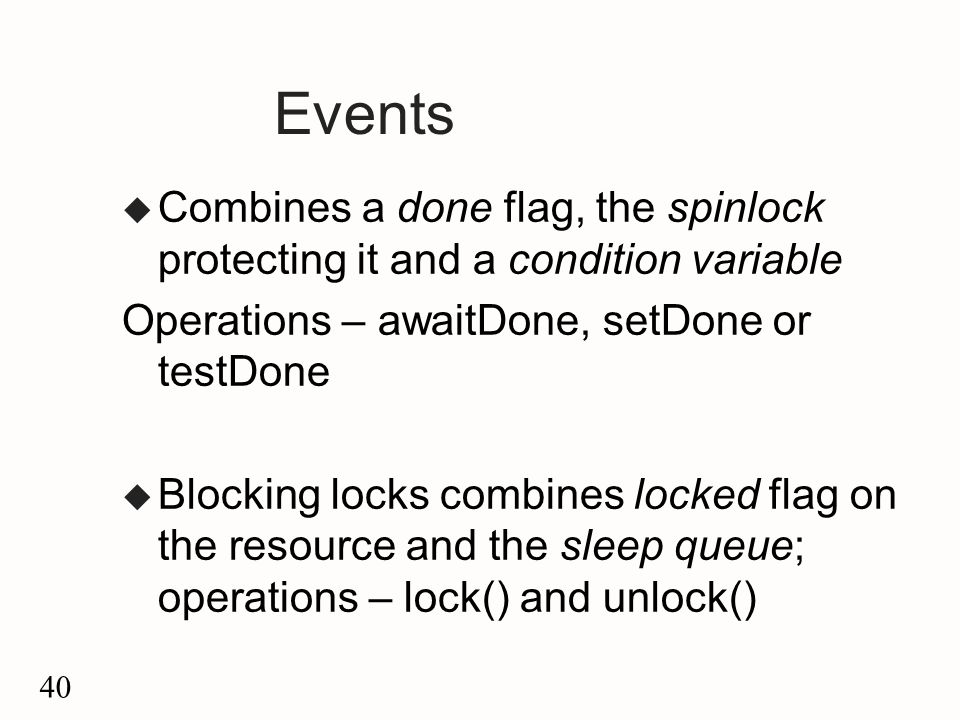 40 Events u Combines a done flag, the spinlock protecting it and a condition variable Operations – awaitDone, setDone or testDone u Blocking locks combines locked flag on the resource and the sleep queue; operations – lock() and unlock()
