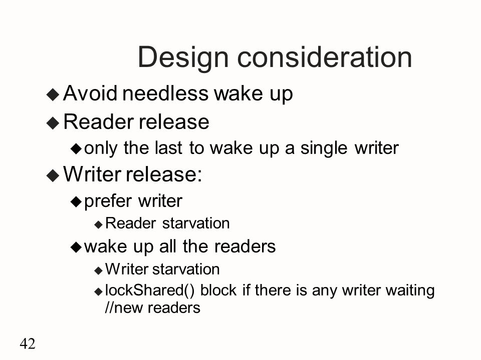 42 Design consideration u Avoid needless wake up u Reader release u only the last to wake up a single writer u Writer release: u prefer writer u Reader starvation u wake up all the readers u Writer starvation u lockShared() block if there is any writer waiting //new readers