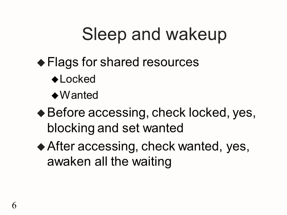 6 Sleep and wakeup u Flags for shared resources u Locked u Wanted u Before accessing, check locked, yes, blocking and set wanted u After accessing, check wanted, yes, awaken all the waiting