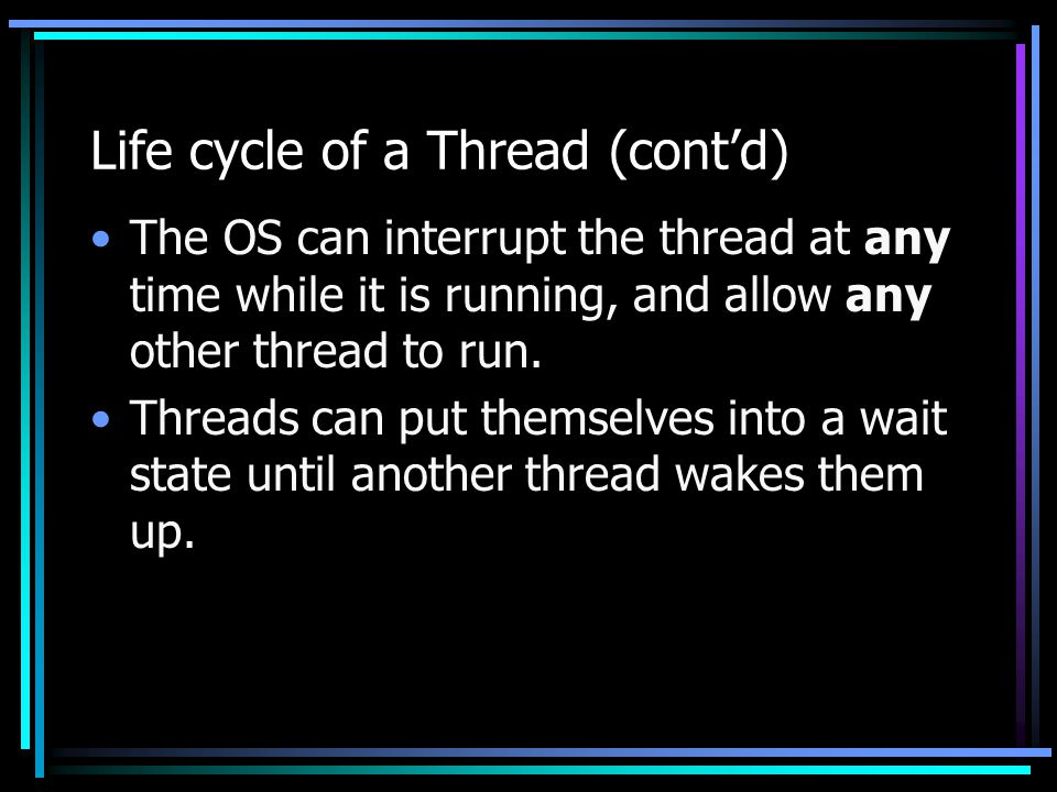 Life cycle of a Thread (cont'd) The OS can interrupt the thread at any time while it is running, and allow any other thread to run. Threads can put th