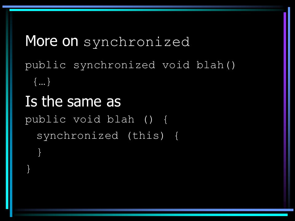 More on synchronized public synchronized void blah() {…} Is the same as public void blah () { synchronized (this) { }