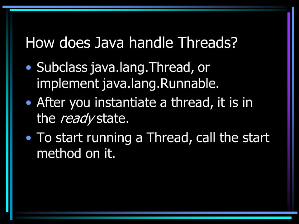 How does Java handle Threads? Subclass java.lang.Thread, or implement java.lang.Runnable. After you instantiate a thread, it is in the ready state. To
