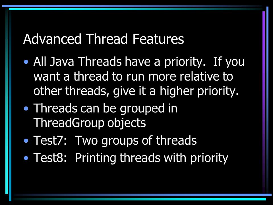 Advanced Thread Features All Java Threads have a priority. If you want a thread to run more relative to other threads, give it a higher priority. Thre