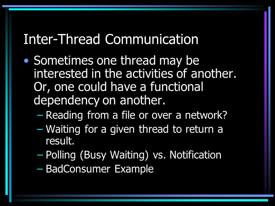 Inter-Thread Communication Sometimes one thread may be interested in the activities of another.
