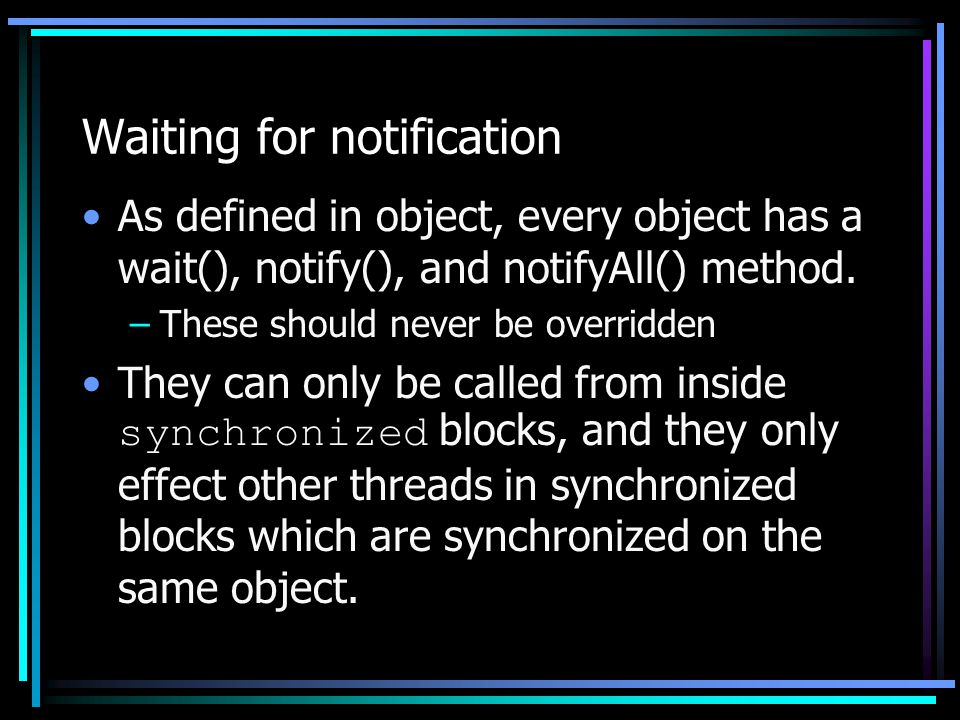 Waiting for notification As defined in object, every object has a wait(), notify(), and notifyAll() method. –These should never be overridden They can