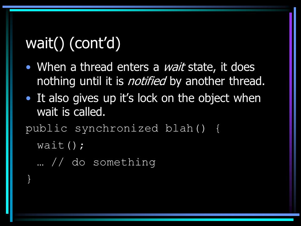 wait() (cont'd) When a thread enters a wait state, it does nothing until it is notified by another thread.