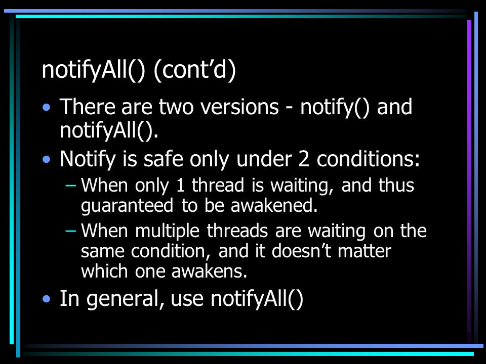 notifyAll() (cont'd) There are two versions - notify() and notifyAll(). Notify is safe only under 2 conditions: –When only 1 thread is waiting, and th