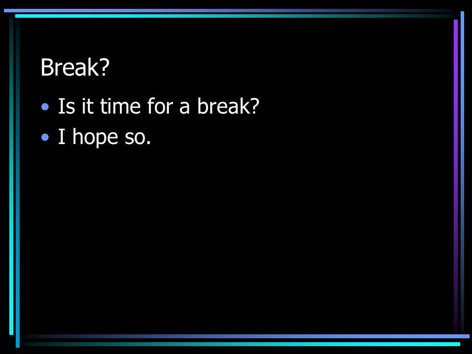 Break Is it time for a break I hope so.