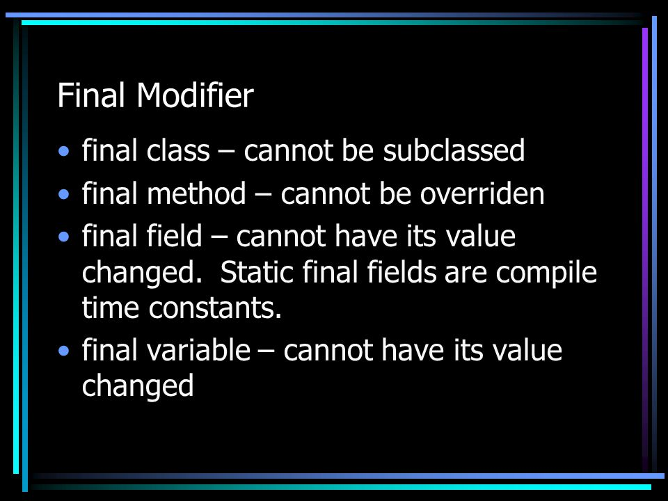 Final Modifier final class – cannot be subclassed final method – cannot be overriden final field – cannot have its value changed. Static final fields