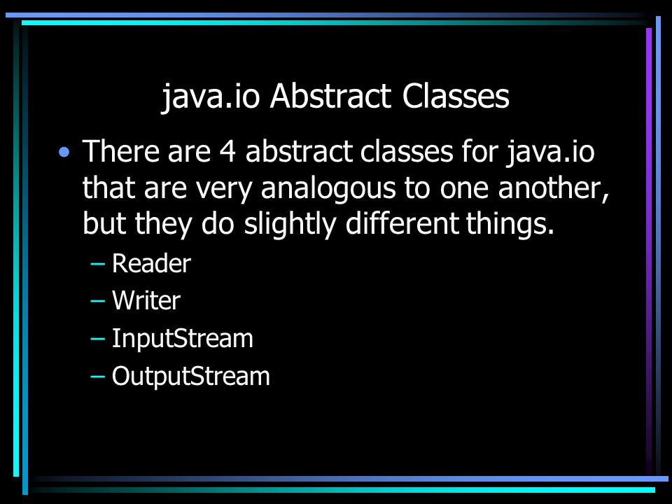 java.io Abstract Classes There are 4 abstract classes for java.io that are very analogous to one another, but they do slightly different things. –Read