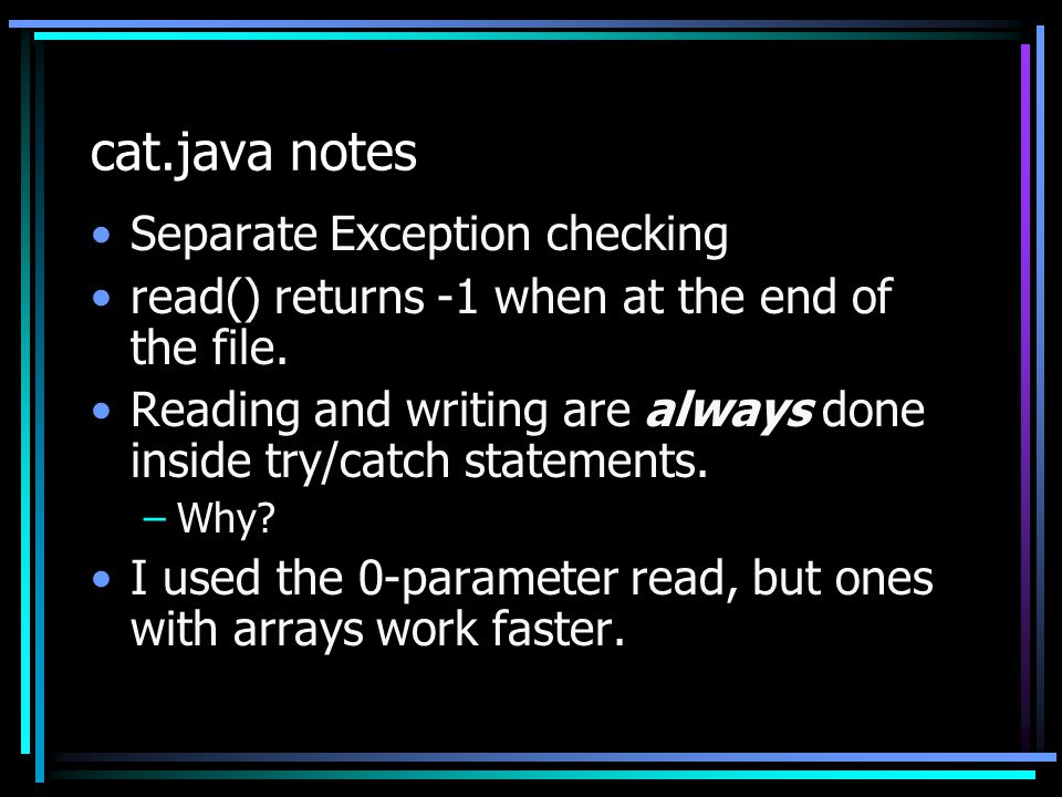 cat.java notes Separate Exception checking read() returns -1 when at the end of the file. Reading and writing are always done inside try/catch stateme