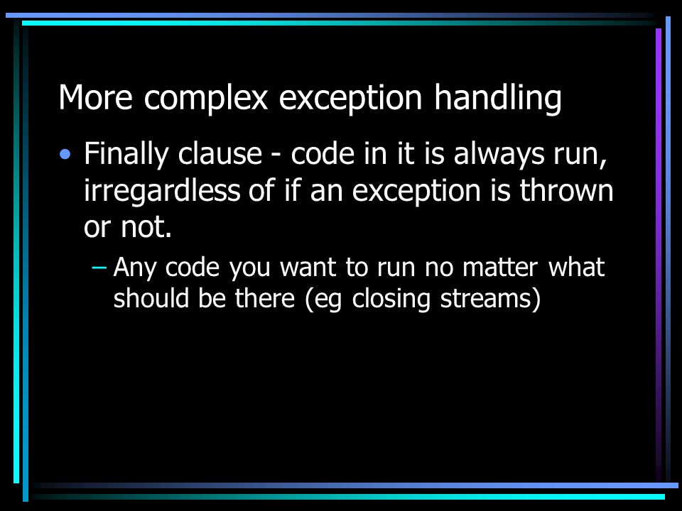 More complex exception handling Finally clause - code in it is always run, irregardless of if an exception is thrown or not. –Any code you want to run