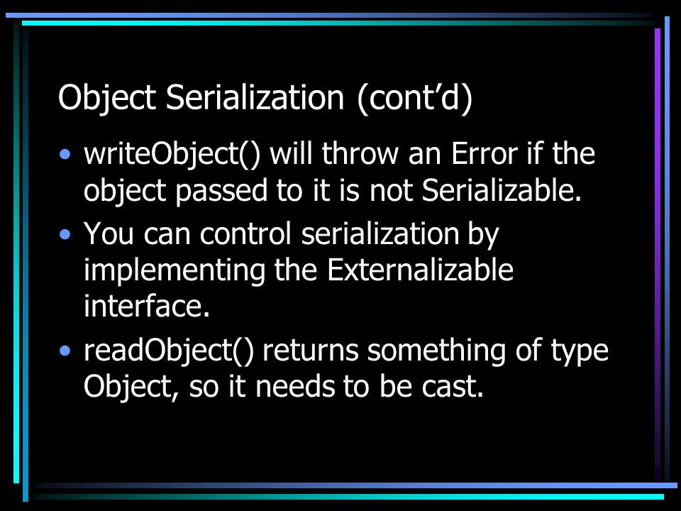 Object Serialization (cont'd) writeObject() will throw an Error if the object passed to it is not Serializable.