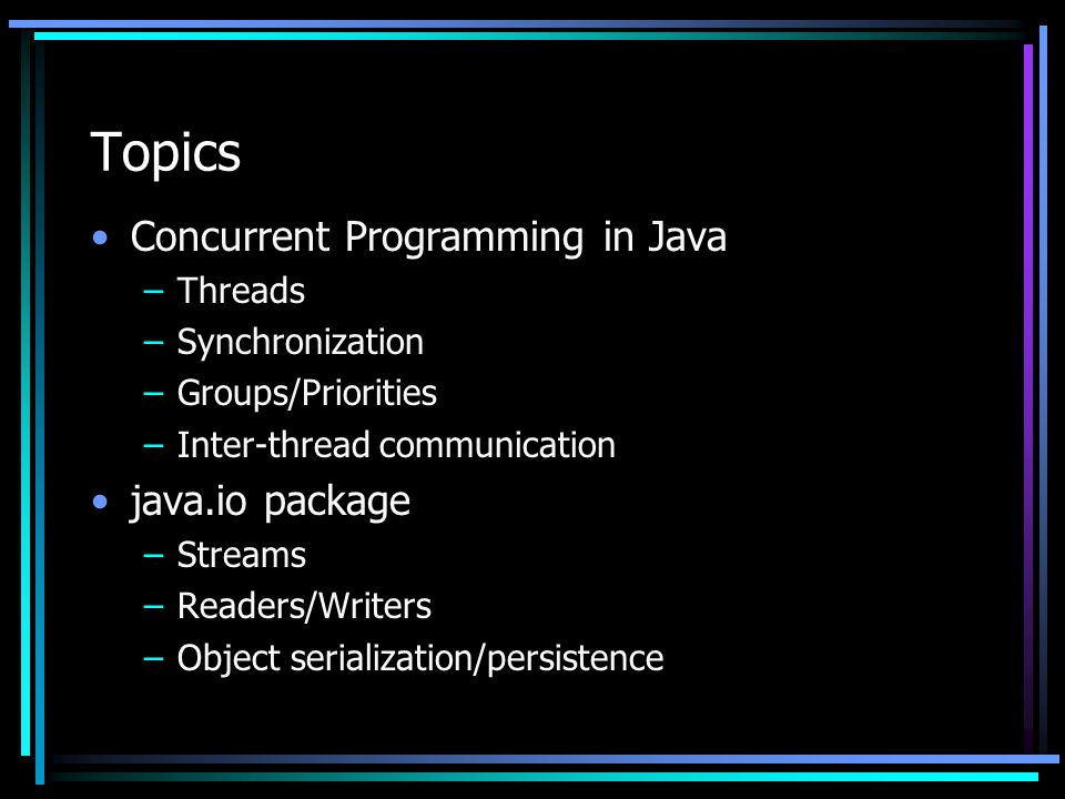 Topics Concurrent Programming in Java –Threads –Synchronization –Groups/Priorities –Inter-thread communication java.io package –Streams –Readers/Writers –Object serialization/persistence
