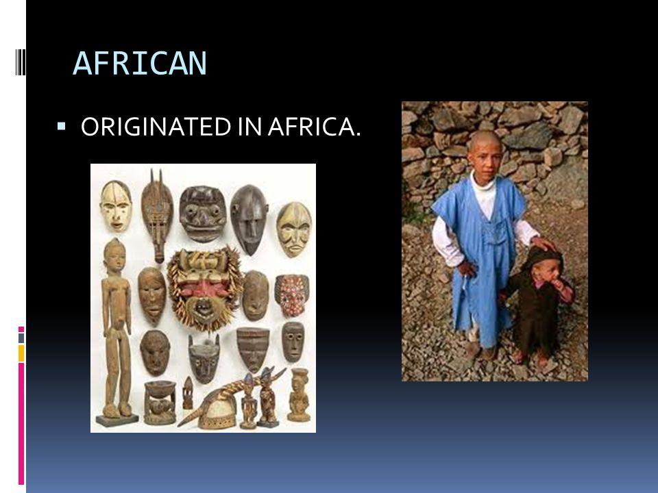 AFRICAN  ORIGINATED IN AFRICA.
