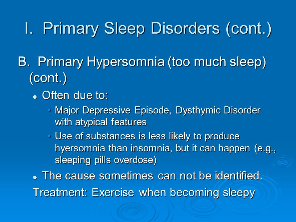 I. Primary Sleep Disorders (cont.) B. Primary Hypersomnia (too much sleep) (cont.) Often due to: Often due to: Major Depressive Episode, Dysthymic Dis