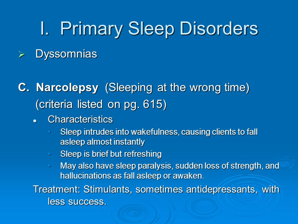 I. Primary Sleep Disorders  Dyssomnias C. Narcolepsy (Sleeping at the wrong time) (criteria listed on pg. 615) Characteristics Characteristics Sleep
