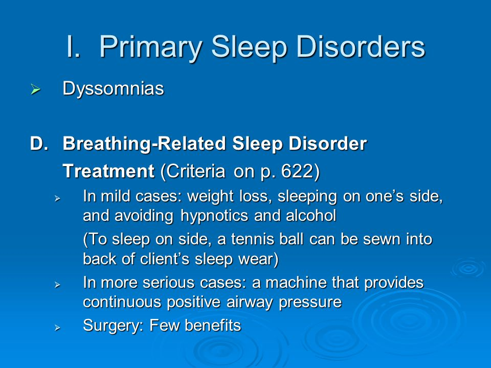 I. Primary Sleep Disorders  Dyssomnias D.Breathing-Related Sleep Disorder Treatment (Criteria on p. 622)  In mild cases: weight loss, sleeping on on