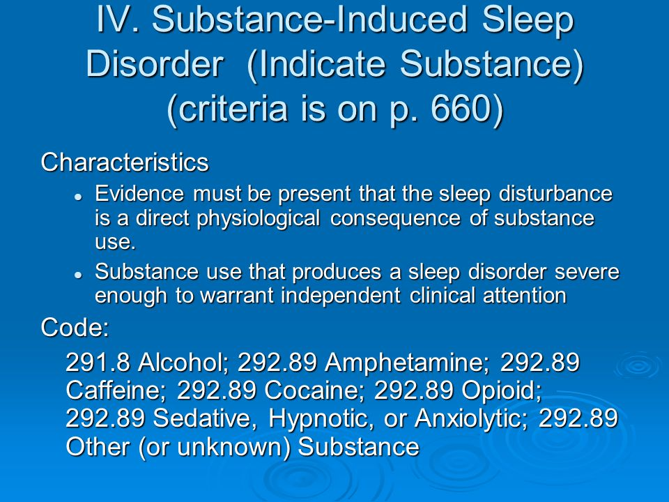 IV. Substance-Induced Sleep Disorder (Indicate Substance) (criteria is on p. 660) Characteristics Evidence must be present that the sleep disturbance