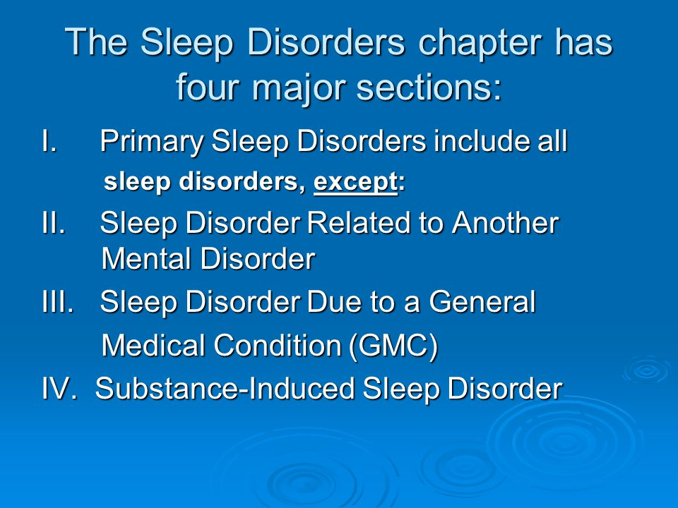 The Sleep Disorders chapter has four major sections: I. Primary Sleep Disorders include all sleep disorders, except: sleep disorders, except: II. Slee