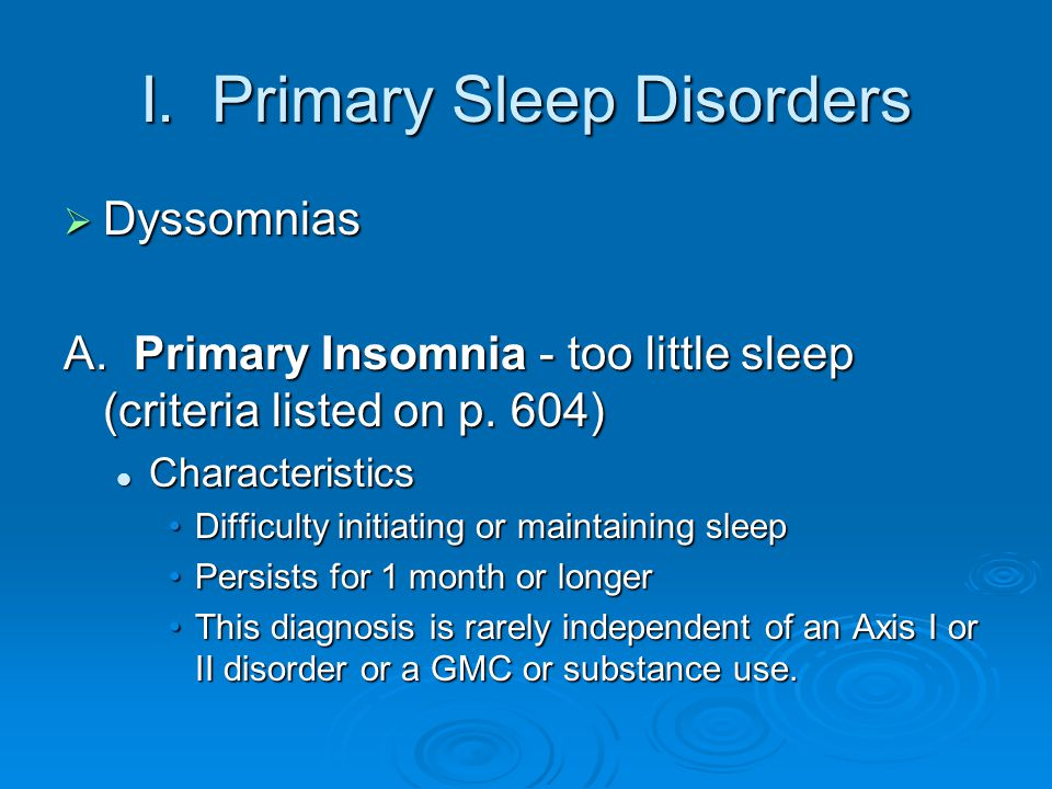 I. Primary Sleep Disorders  Dyssomnias A. Primary Insomnia - too little sleep (criteria listed on p. 604) Characteristics Characteristics Difficulty