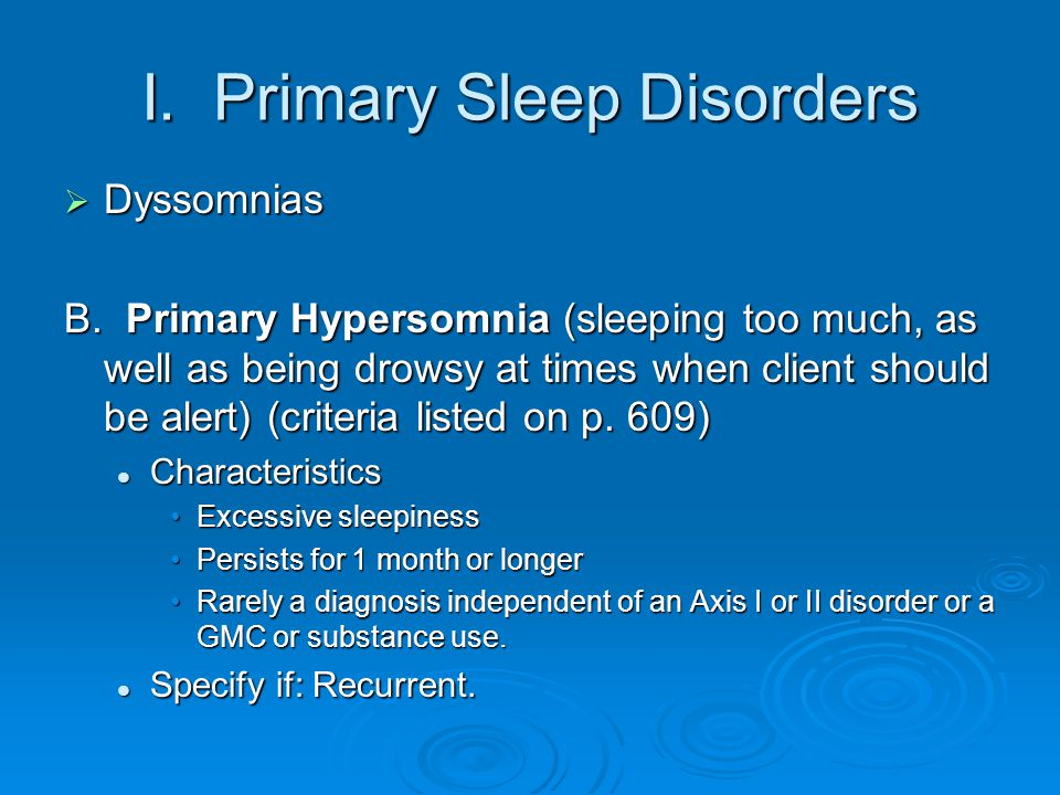 I. Primary Sleep Disorders  Dyssomnias B. Primary Hypersomnia (sleeping too much, as well as being drowsy at times when client should be alert) (crit