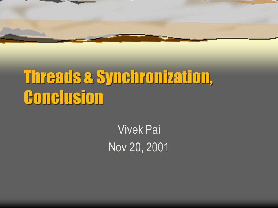 Threads & Synchronization, Conclusion Vivek Pai Nov 20, 2001