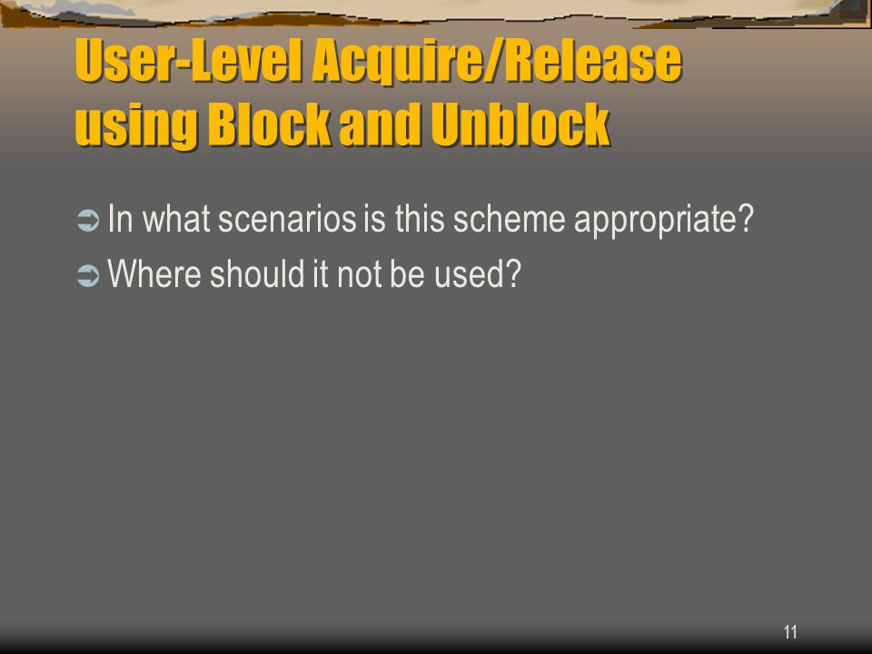 11 User-Level Acquire/Release using Block and Unblock  In what scenarios is this scheme appropriate?  Where should it not be used?