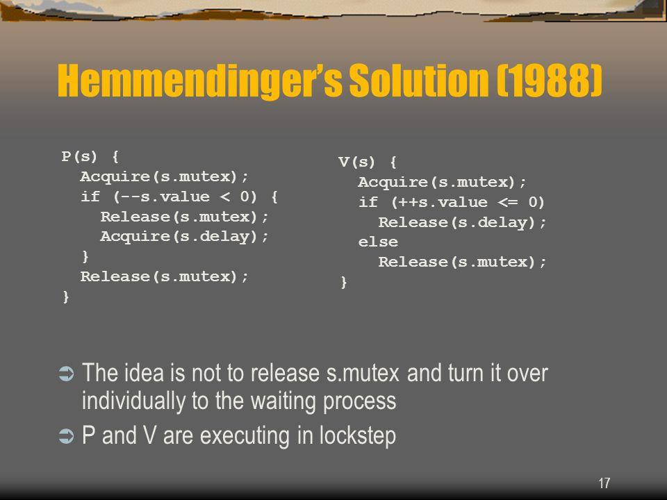 17 Hemmendinger's Solution (1988)  The idea is not to release s.mutex and turn it over individually to the waiting process  P and V are executing in