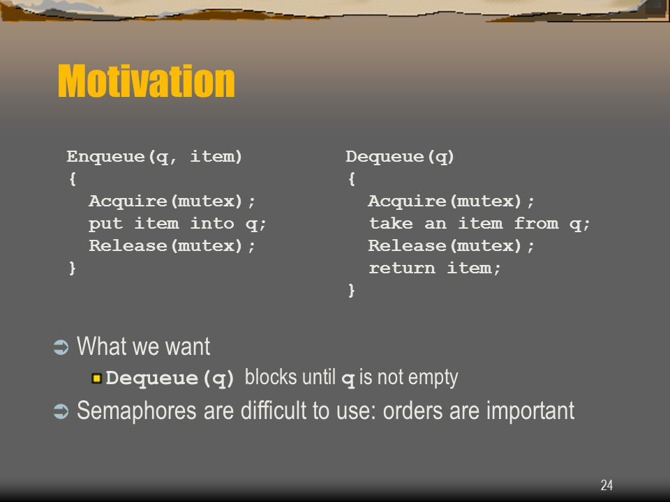24 Motivation  What we want Dequeue(q) blocks until q is not empty  Semaphores are difficult to use: orders are important Enqueue(q, item) { Acquire