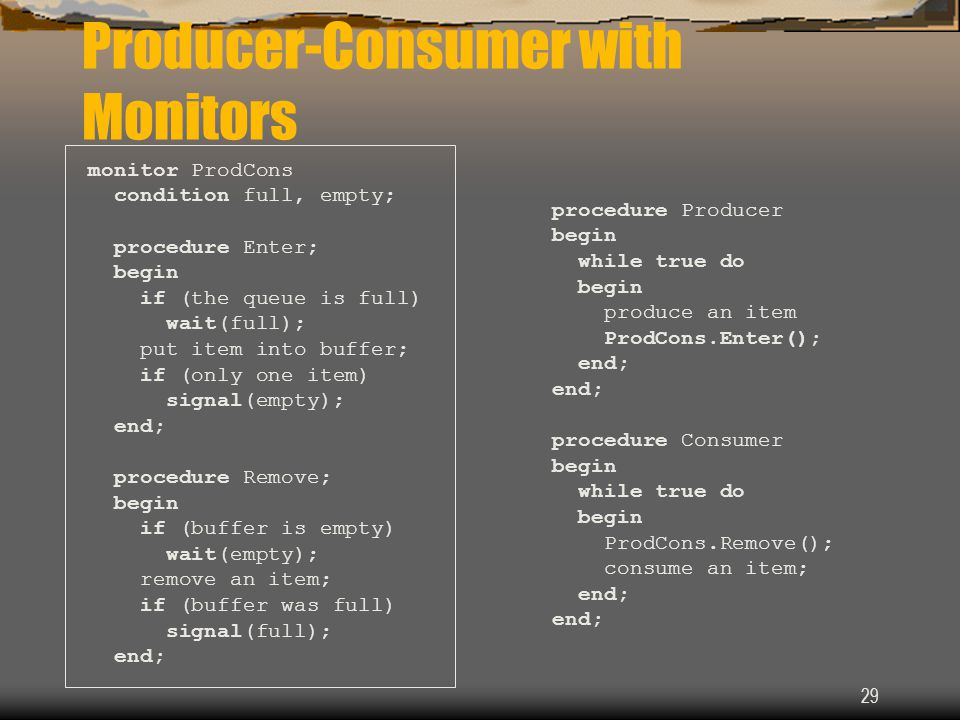 29 Producer-Consumer with Monitors monitor ProdCons condition full, empty; procedure Enter; begin if (the queue is full) wait(full); put item into buf