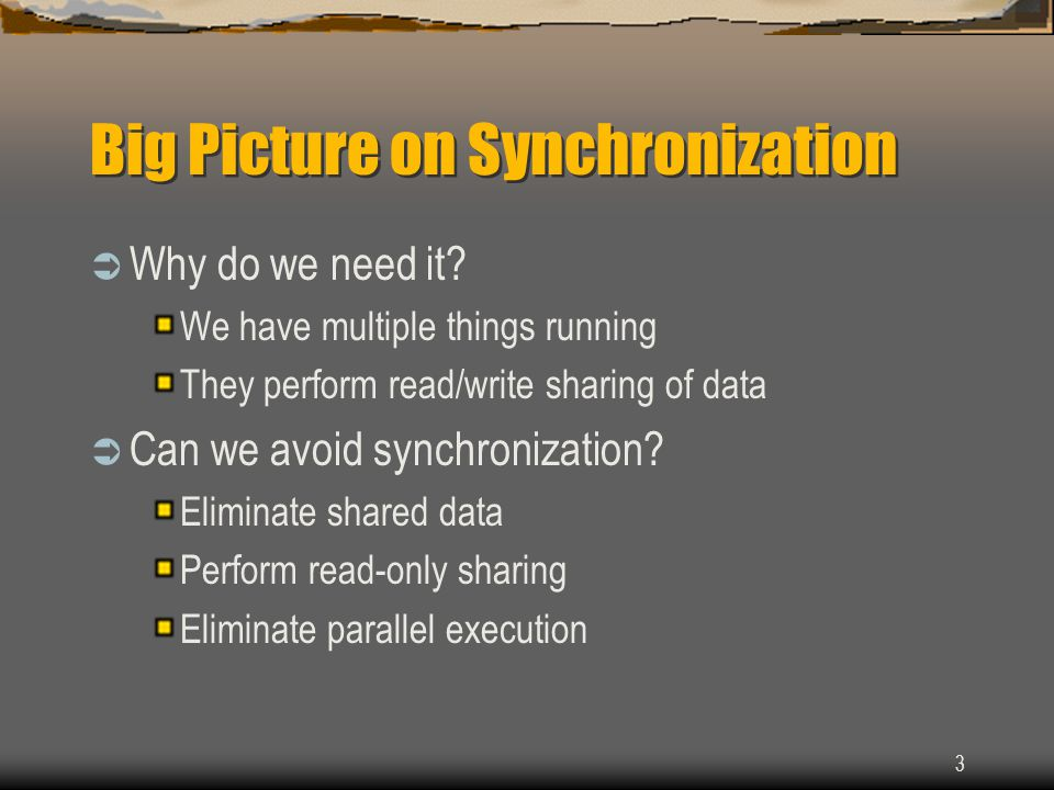 3 Big Picture on Synchronization  Why do we need it? We have multiple things running They perform read/write sharing of data  Can we avoid synchroni