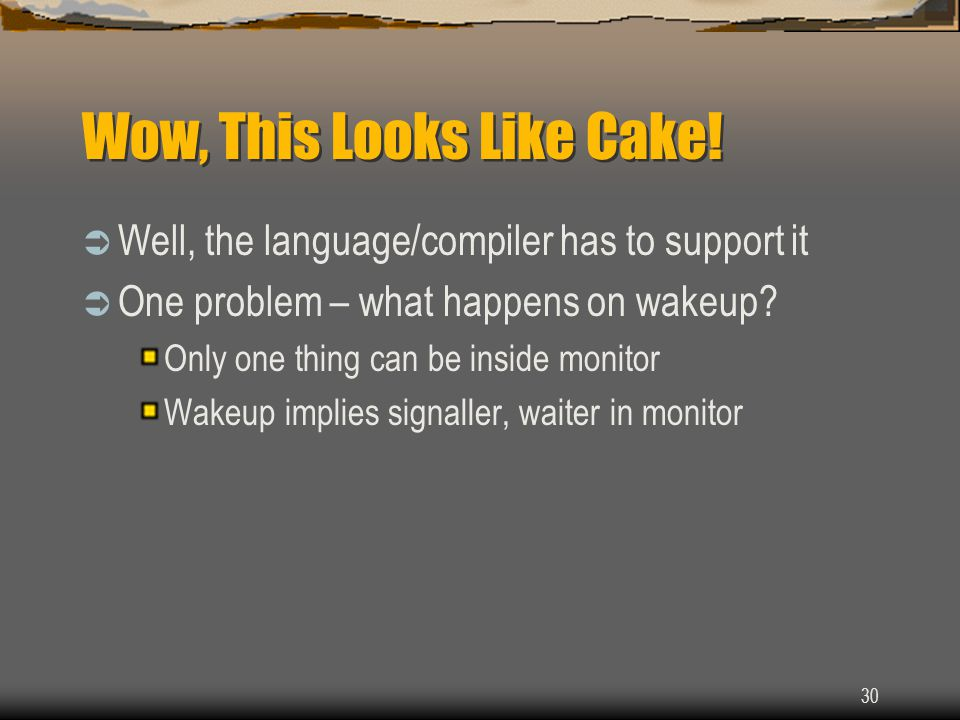 30 Wow, This Looks Like Cake!  Well, the language/compiler has to support it  One problem – what happens on wakeup? Only one thing can be inside mon