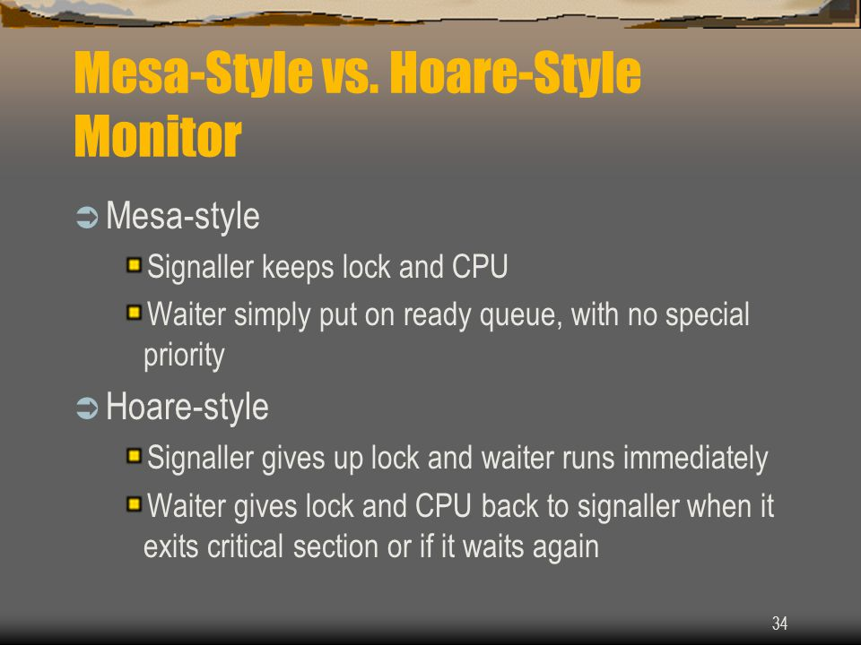 34 Mesa-Style vs. Hoare-Style Monitor  Mesa-style Signaller keeps lock and CPU Waiter simply put on ready queue, with no special priority  Hoare-sty