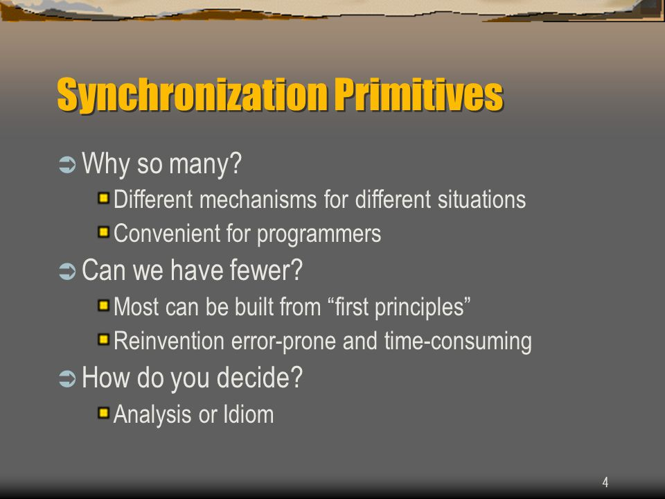 4 Synchronization Primitives  Why so many? Different mechanisms for different situations Convenient for programmers  Can we have fewer? Most can be