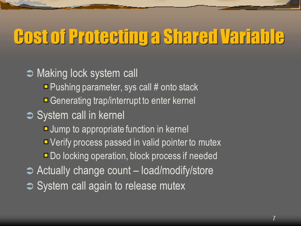 7 Cost of Protecting a Shared Variable  Making lock system call Pushing parameter, sys call # onto stack Generating trap/interrupt to enter kernel 
