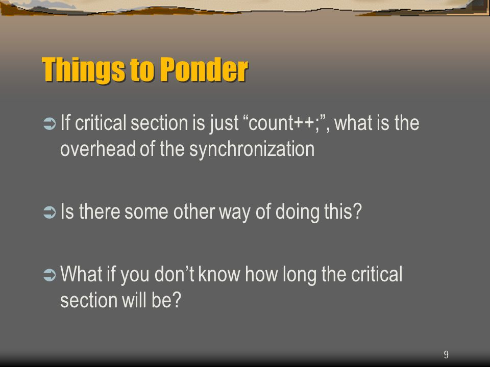 "9 Things to Ponder  If critical section is just ""count++;"", what is the overhead of the synchronization  Is there some other way of doing this?  Wh"