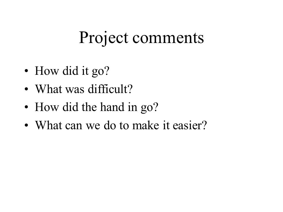 Project comments How did it go.What was difficult.