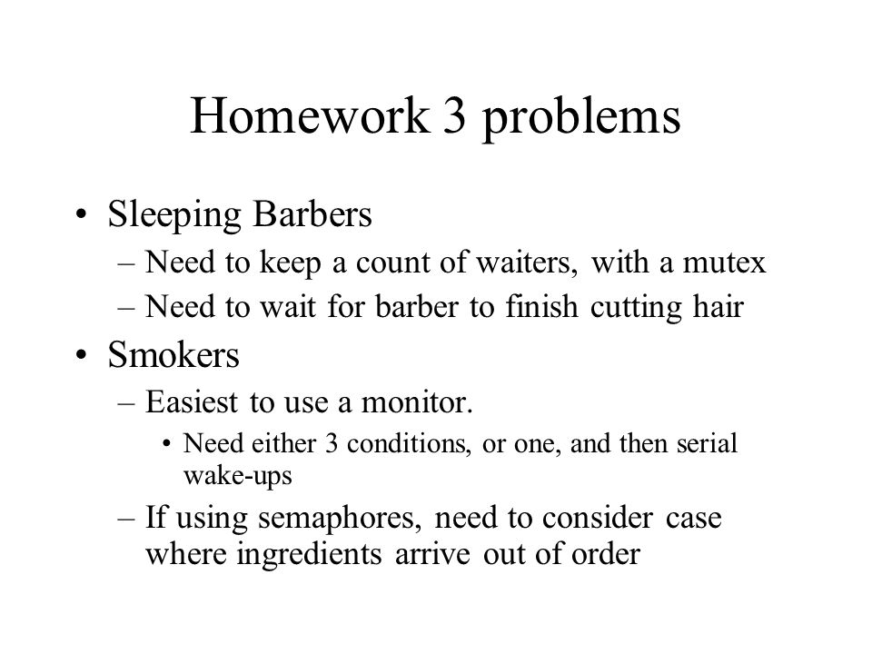Homework 3 problems Sleeping Barbers –Need to keep a count of waiters, with a mutex –Need to wait for barber to finish cutting hair Smokers –Easiest to use a monitor.