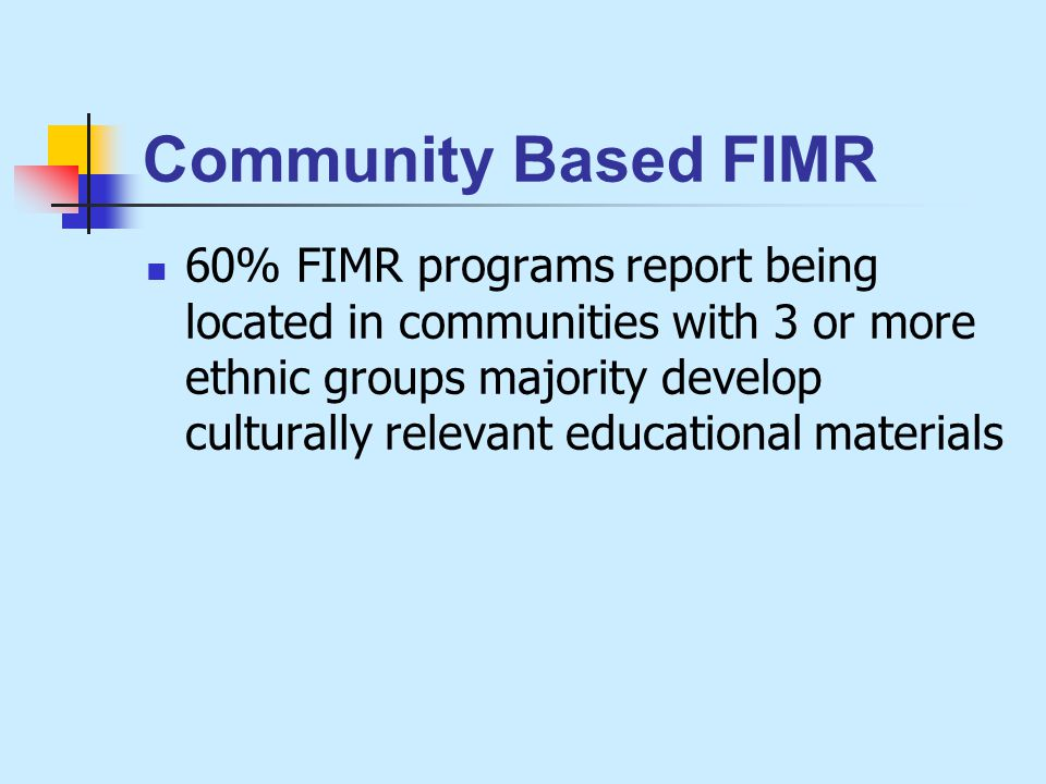 Community Based FIMR 60% FIMR programs report being located in communities with 3 or more ethnic groups majority develop culturally relevant educational materials