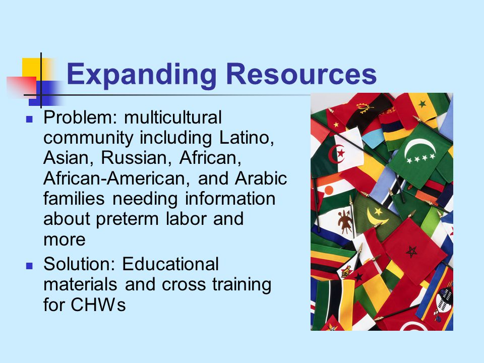 Expanding Resources Problem: multicultural community including Latino, Asian, Russian, African, African-American, and Arabic families needing information about preterm labor and more Solution: Educational materials and cross training for CHWs