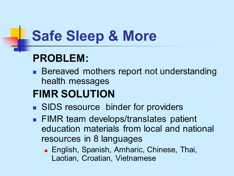 Safe Sleep & More PROBLEM: Bereaved mothers report not understanding health messages FIMR SOLUTION SIDS resource binder for providers FIMR team develops/translates patient education materials from local and national resources in 8 languages English, Spanish, Amharic, Chinese, Thai, Laotian, Croatian, Vietnamese