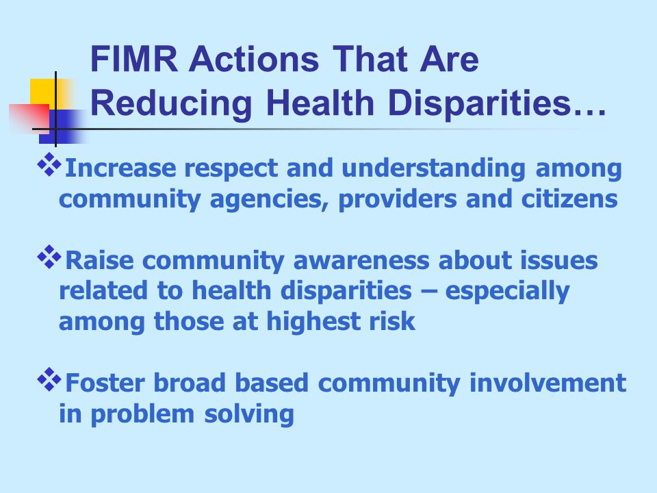 FIMR Actions That Are Reducing Health Disparities…  Increase respect and understanding among community agencies, providers and citizens  Raise community awareness about issues related to health disparities – especially among those at highest risk  Foster broad based community involvement in problem solving