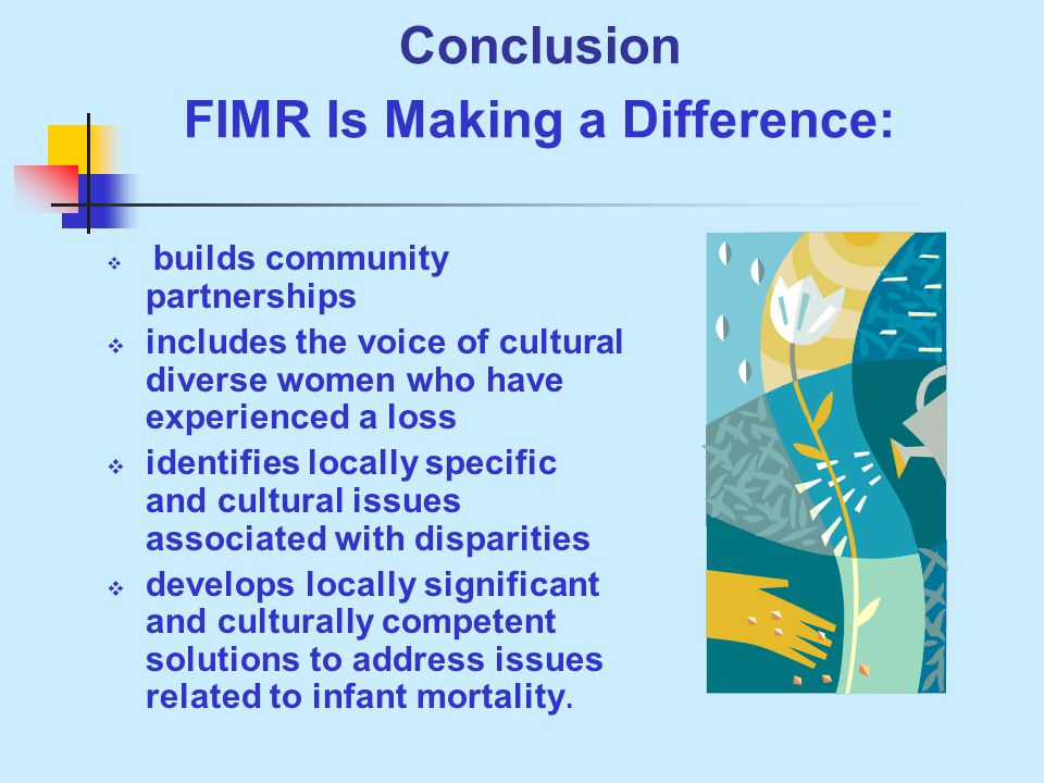 Conclusion FIMR Is Making a Difference:  builds community partnerships  includes the voice of cultural diverse women who have experienced a loss  identifies locally specific and cultural issues associated with disparities  develops locally significant and culturally competent solutions to address issues related to infant mortality.