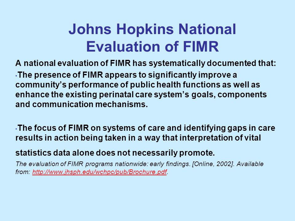 Johns Hopkins National Evaluation of FIMR A national evaluation of FIMR has systematically documented that: The presence of FIMR appears to significantly improve a community's performance of public health functions as well as enhance the existing perinatal care system's goals, components and communication mechanisms.
