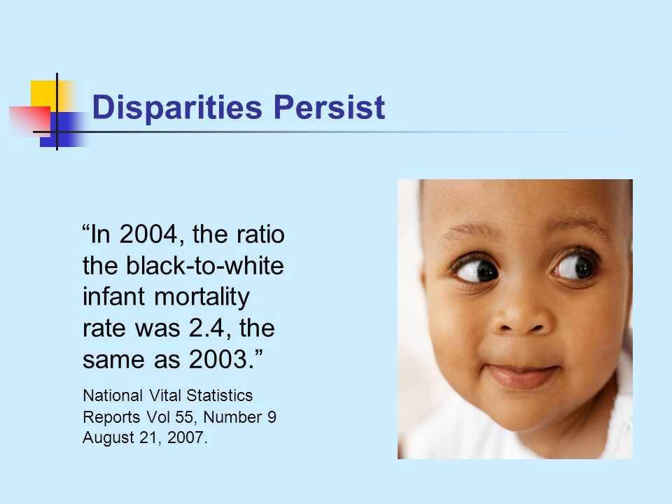 Disparities Persist In 2004, the ratio the black-to-white infant mortality rate was 2.4, the same as 2003. National Vital Statistics Reports Vol 55, Number 9 August 21, 2007.