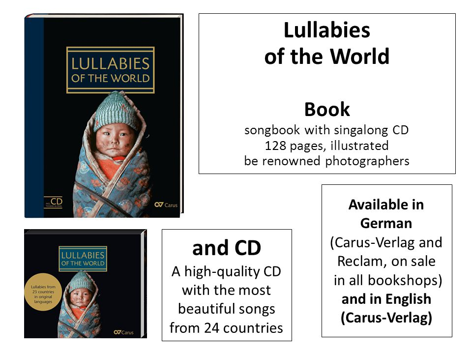 Lullabies of the World Book songbook with singalong CD 128 pages, illustrated be renowned photographers and CD A high-quality CD with the most beautiful songs from 24 countries Available in German (Carus-Verlag and Reclam, on sale in all bookshops) and in English (Carus-Verlag)