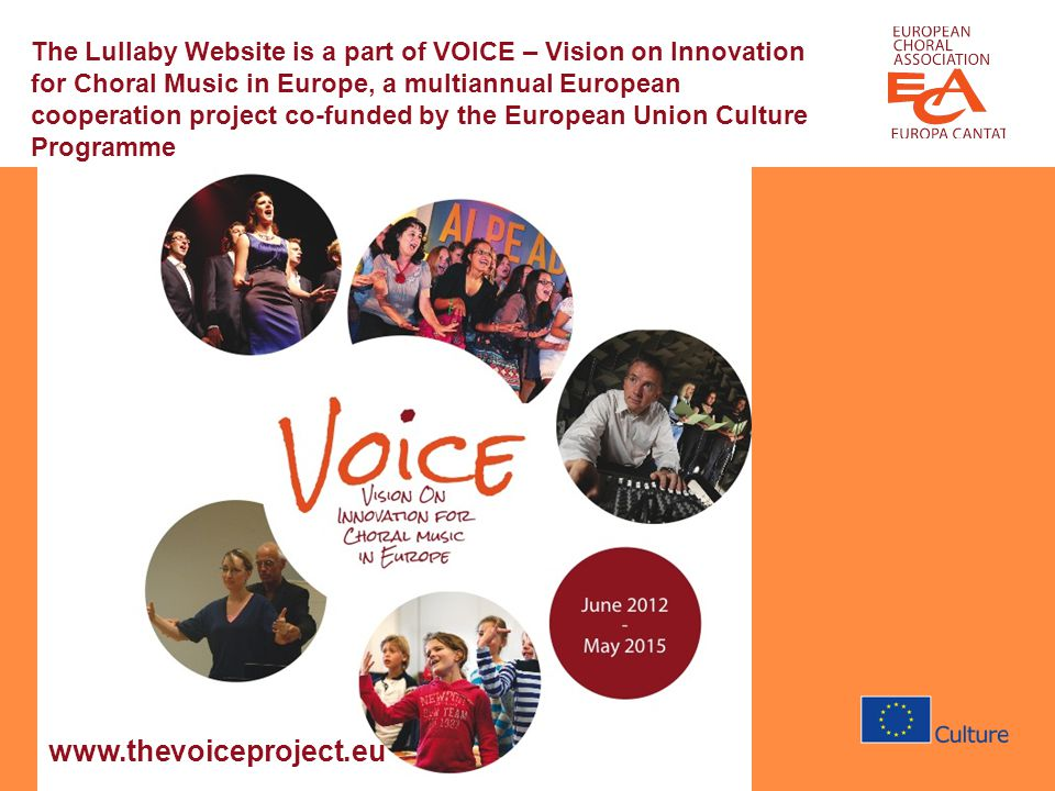 The Lullaby Website is a part of VOICE – Vision on Innovation for Choral Music in Europe, a multiannual European cooperation project co-funded by the European Union Culture Programme www.thevoiceproject.eu